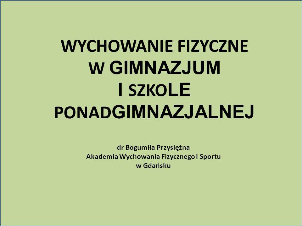 WYCHOWANIE FIZYCZNE W GIMNAZJUM I SZKO LE PONAD GIMNAZJALNEJ dr Bogumiła Przysiężna Akademia Wychowania Fizycznego i Sportu w Gdańsku