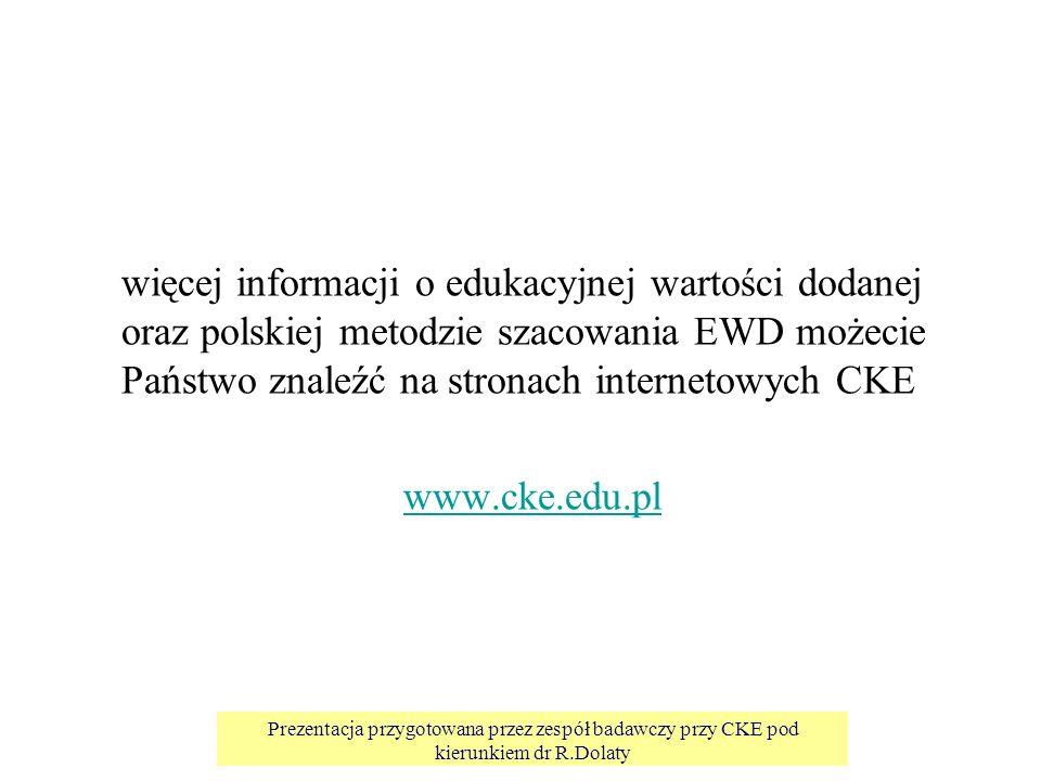 Prezentacja przygotowana przez zespół badawczy przy CKE pod kierunkiem dr R.Dolaty więcej informacji o edukacyjnej wartości dodanej oraz polskiej metodzie szacowania EWD możecie Państwo znaleźć na stronach internetowych CKE www.cke.edu.pl