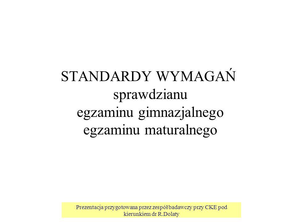 Prezentacja przygotowana przez zespół badawczy przy CKE pod kierunkiem dr R.Dolaty STANDARDY WYMAGAŃ sprawdzianu egzaminu gimnazjalnego egzaminu maturalnego