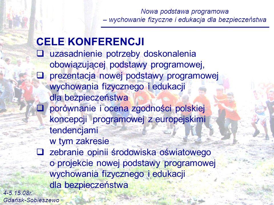 CELE KONFERENCJI uzasadnienie potrzeby doskonalenia obowiązującej podstawy programowej, prezentacja nowej podstawy programowej wychowania fizycznego i edukacji dla bezpieczeństwa porównanie i ocena zgodności polskiej koncepcji programowej z europejskimi tendencjami w tym zakresie zebranie opinii środowiska oświatowego o projekcie nowej podstawy programowej wychowania fizycznego i edukacji dla bezpieczeństwa Nowa podstawa programowa – wychowanie fizyczne i edukacja dla bezpieczeństwa 4-5.15.08r.