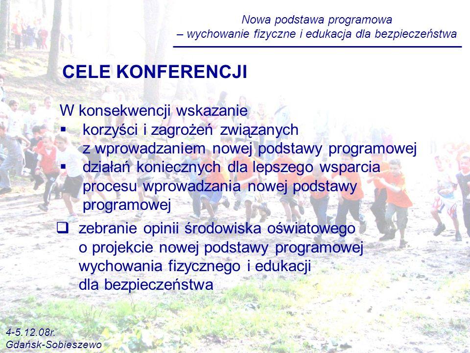 Nowa podstawa programowa – wychowanie fizyczne i edukacja dla bezpieczeństwa W konsekwencji wskazanie korzyści i zagrożeń związanych z wprowadzaniem nowej podstawy programowej działań koniecznych dla lepszego wsparcia procesu wprowadzania nowej podstawy programowej CELE KONFERENCJI zebranie opinii środowiska oświatowego o projekcie nowej podstawy programowej wychowania fizycznego i edukacji dla bezpieczeństwa 4-5.12.08r.