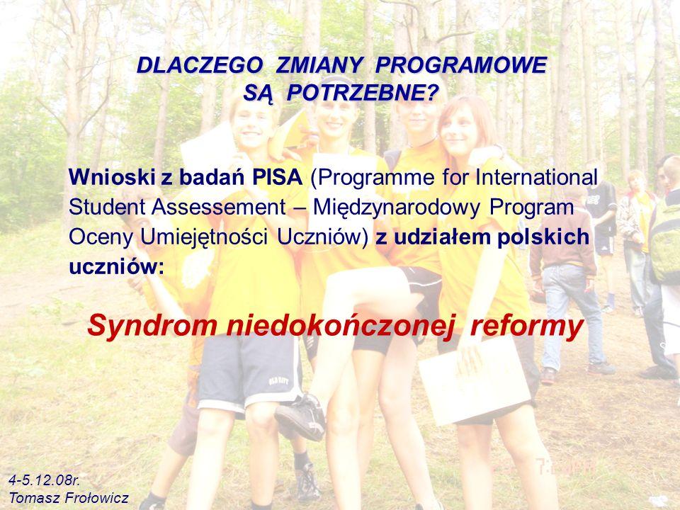 Wnioski z badań PISA (Programme for International Student Assessement – Międzynarodowy Program Oceny Umiejętności Uczniów) z udziałem polskich uczniów: Syndrom niedokończonej reformy DLACZEGO ZMIANY PROGRAMOWE SĄ POTRZEBNE.