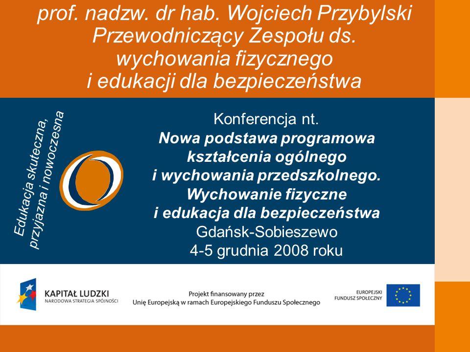 Skład zespołu przygotowującego projekt podstawy programowej wychowania fizycznego i edukacji dla bezpieczeństwa Wojciech Przybylski Ewa Czerska dyplomowany nauczyciel wychowania fizycznego z 30-letnim stażem w szkole podstawowej i liceum ogólnokształcącym przez 18 lat doradca metodyczny odznaczona nagrodą prof.