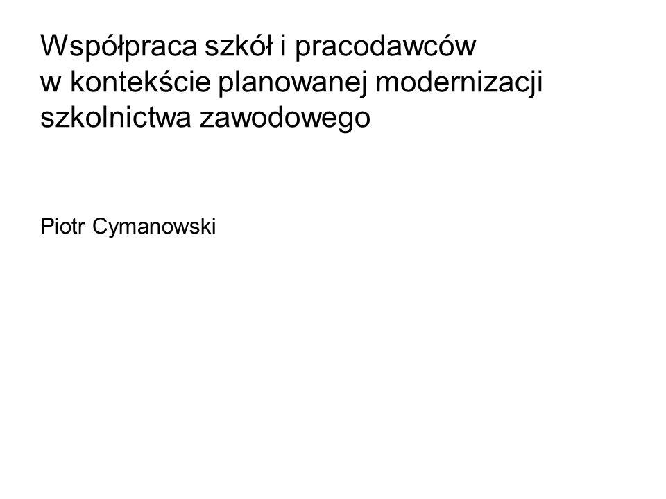 Współpraca szkół i pracodawców w kontekście planowanej modernizacji szkolnictwa zawodowego Piotr Cymanowski