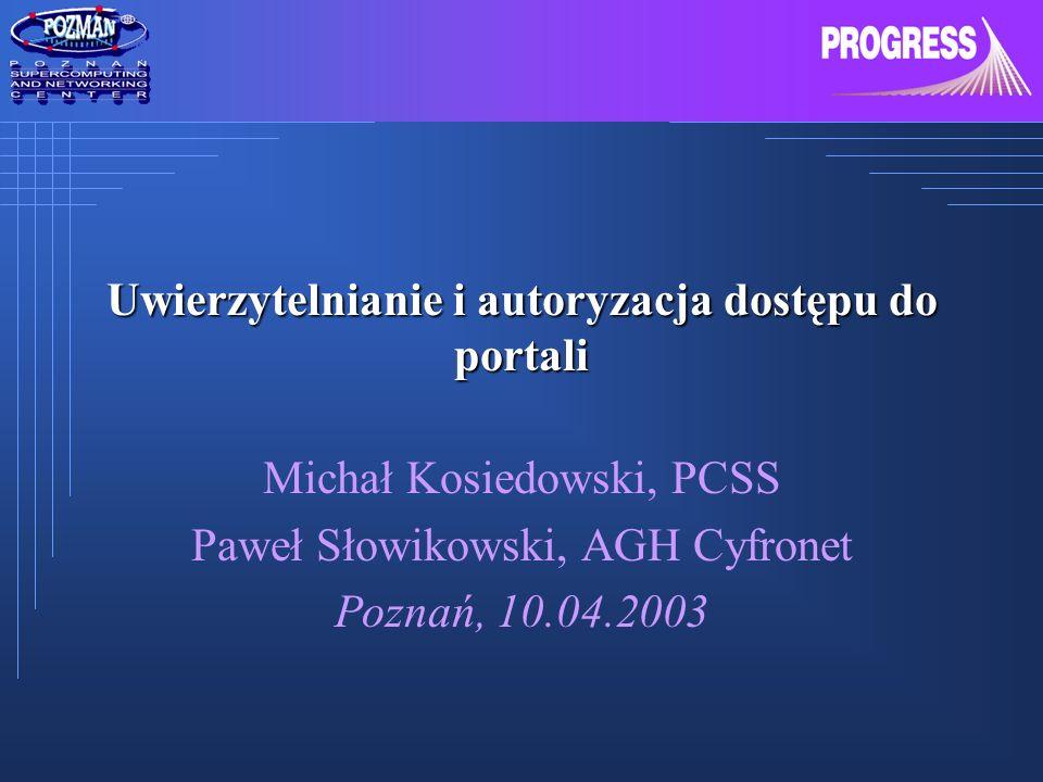 Uwierzytelnianie i autoryzacja dostępu do portali Michał Kosiedowski, PCSS Paweł Słowikowski, AGH Cyfronet Poznań, 10.04.2003