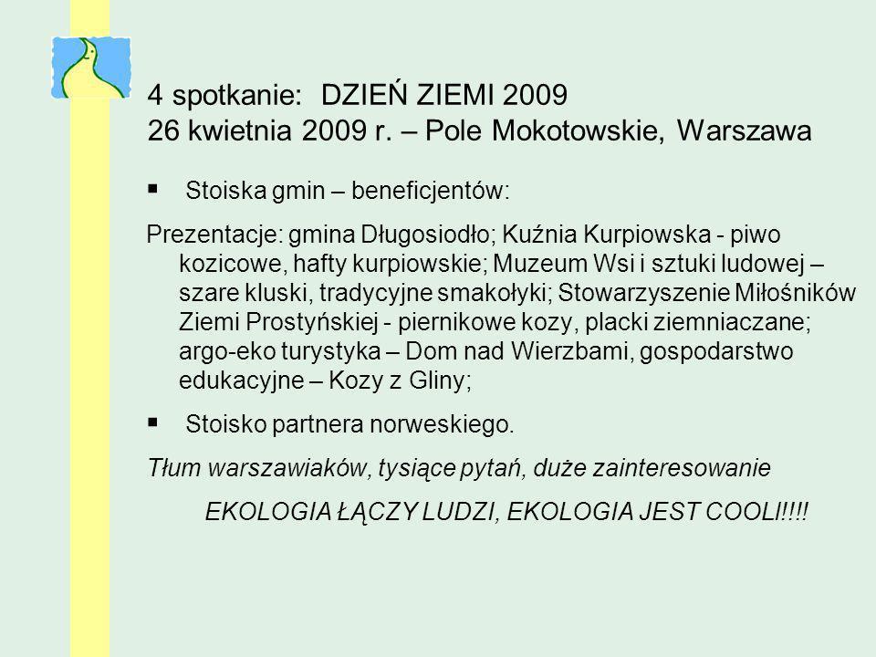 4 spotkanie: DZIEŃ ZIEMI 2009 26 kwietnia 2009 r. – Pole Mokotowskie, Warszawa Stoiska gmin – beneficjentów: Prezentacje: gmina Długosiodło; Kuźnia Ku