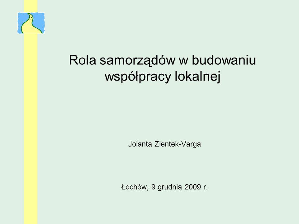 Rola samorządów w budowaniu współpracy lokalnej Jolanta Zientek-Varga Łochów, 9 grudnia 2009 r.
