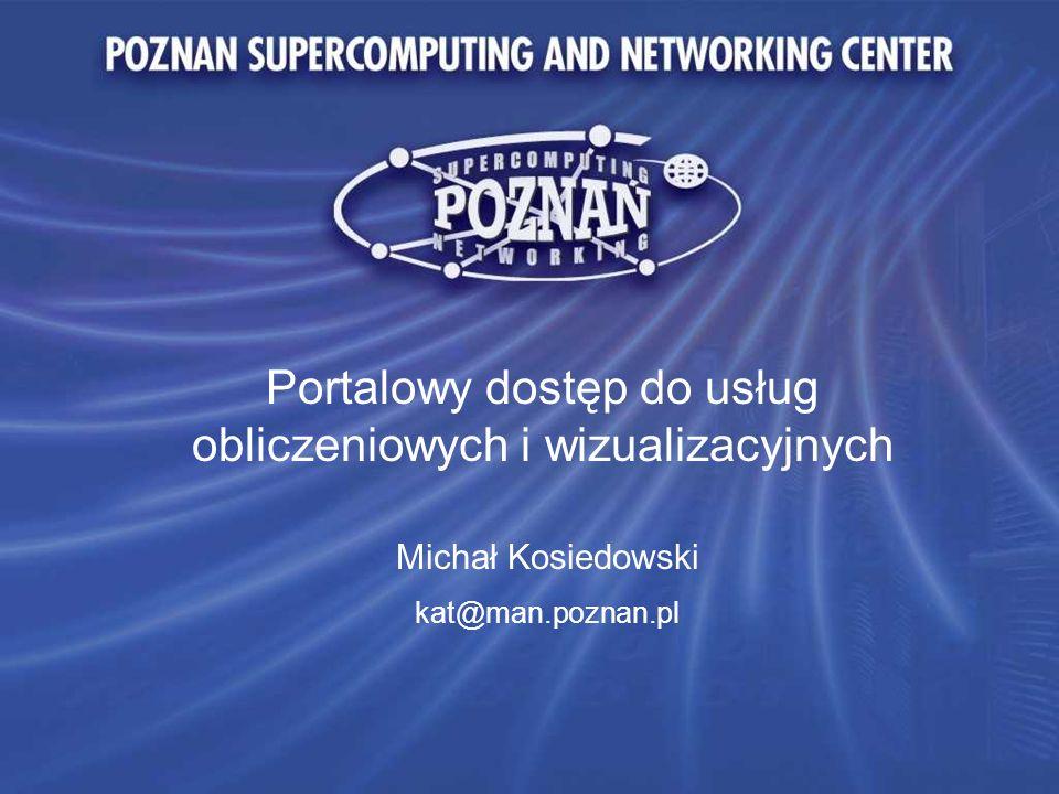 Portalowy dostęp do usług obliczeniowych i wizualizacyjnych Michał Kosiedowski kat@man.poznan.pl