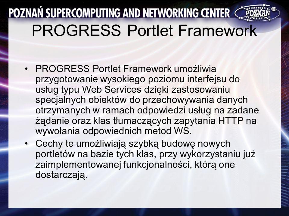 PROGRESS Portlet Framework PROGRESS Portlet Framework umożliwia przygotowanie wysokiego poziomu interfejsu do usług typu Web Services dzięki zastosowaniu specjalnych obiektów do przechowywania danych otrzymanych w ramach odpowiedzi usług na zadane żądanie oraz klas tłumaczących zapytania HTTP na wywołania odpowiednich metod WS.