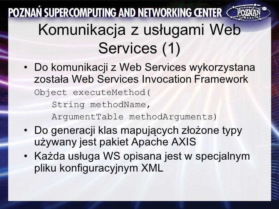 Komunikacja z usługami Web Services (1) Do komunikacji z Web Services wykorzystana została Web Services Invocation Framework Object executeMethod( String methodName, ArgumentTable methodArguments) Do generacji klas mapujących złożone typy używany jest pakiet Apache AXIS Każda usługa WS opisana jest w specjalnym pliku konfiguracyjnym XML
