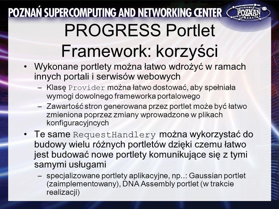 PROGRESS Portlet Framework: korzyści Wykonane portlety można łatwo wdrożyć w ramach innych portali i serwisów webowych –Klasę Provider można łatwo dostować, aby spełniała wymogi dowolnego frameworka portalowego –Zawartość stron generowana przez portlet może być łatwo zmieniona poprzez zmiany wprowadzone w plikach konfiguracyjncych Te same RequestHandlery można wykorzystać do budowy wielu różnych portletów dzięki czemu łatwo jest budować nowe portlety komunikujące się z tymi samymi usługami –specjalizowane portlety aplikacyjne, np..: Gaussian portlet (zaimplementowany), DNA Assembly portlet (w trakcie realizacji)