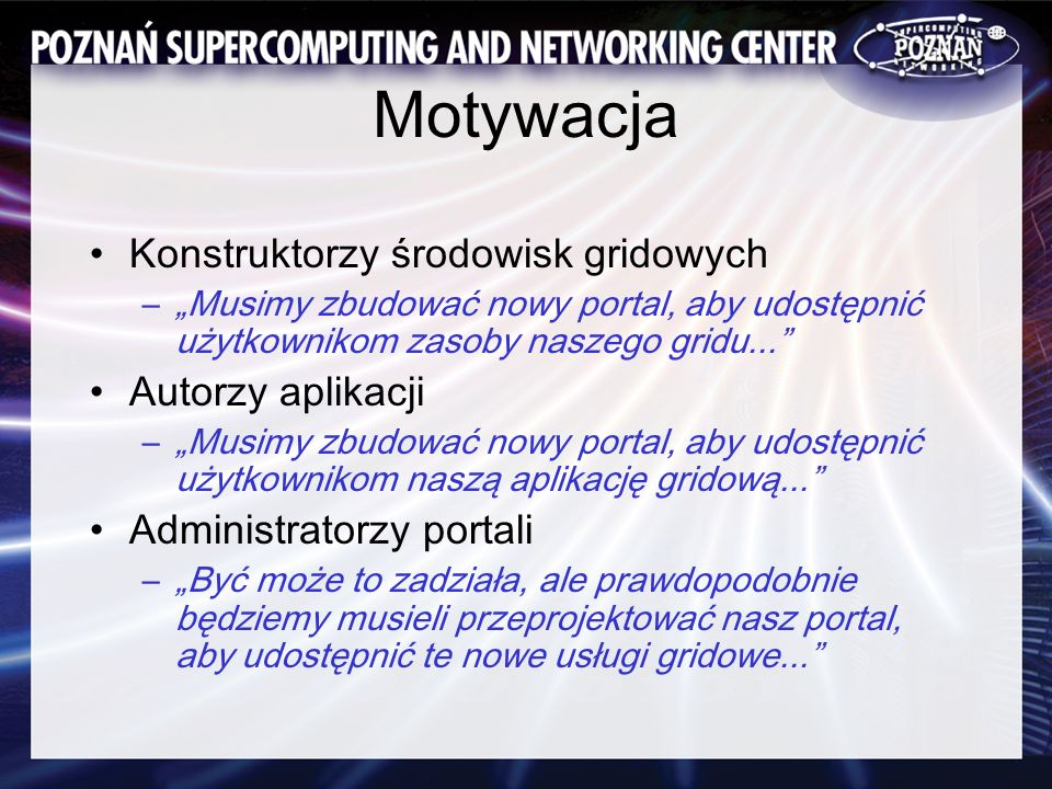Motywacja Konstruktorzy środowisk gridowych –Musimy zbudować nowy portal, aby udostępnić użytkownikom zasoby naszego gridu... Autorzy aplikacji –Musim