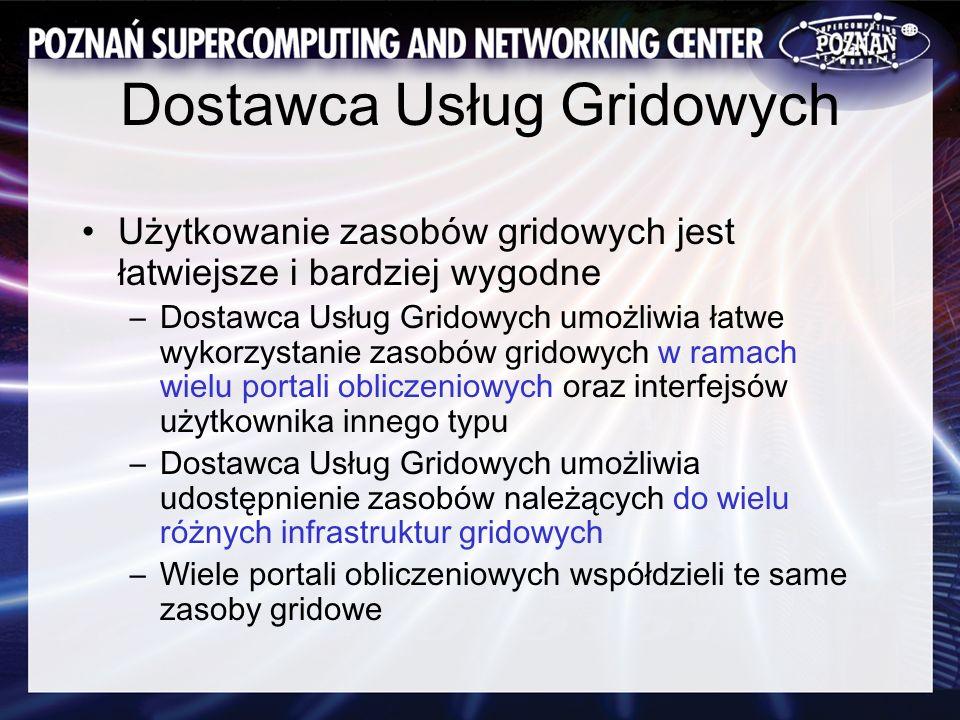 Dostawca Usług Gridowych Użytkowanie zasobów gridowych jest łatwiejsze i bardziej wygodne –Dostawca Usług Gridowych umożliwia łatwe wykorzystanie zasobów gridowych w ramach wielu portali obliczeniowych oraz interfejsów użytkownika innego typu –Dostawca Usług Gridowych umożliwia udostępnienie zasobów należących do wielu różnych infrastruktur gridowych –Wiele portali obliczeniowych współdzieli te same zasoby gridowe