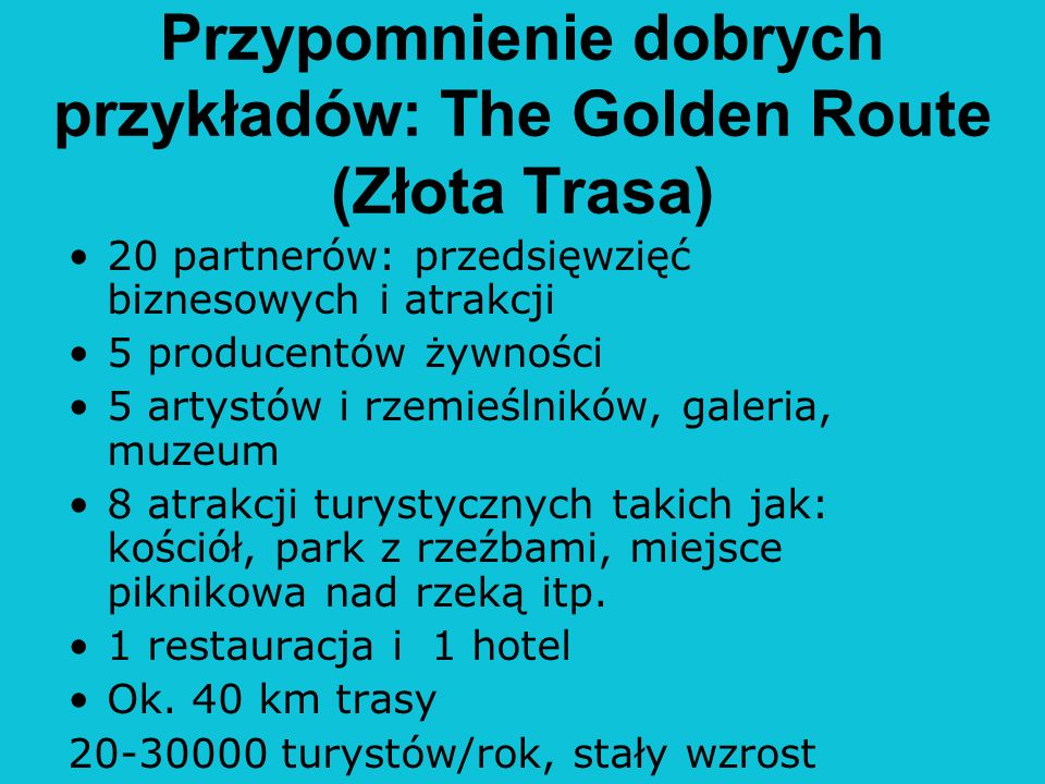 Przypomnienie dobrych przykładów: The Golden Route (Złota Trasa) 20 partnerów: przedsięwzięć biznesowych i atrakcji 5 producentów żywności 5 artystów i rzemieślników, galeria, muzeum 8 atrakcji turystycznych takich jak: kościół, park z rzeźbami, miejsce piknikowa nad rzeką itp.