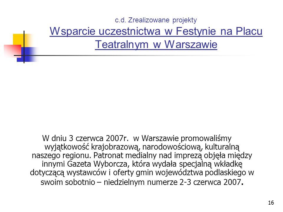 16 c.d. Zrealizowane projekty Wsparcie uczestnictwa w Festynie na Placu Teatralnym w Warszawie W dniu 3 czerwca 2007r. w Warszawie promowaliśmy wyjątk