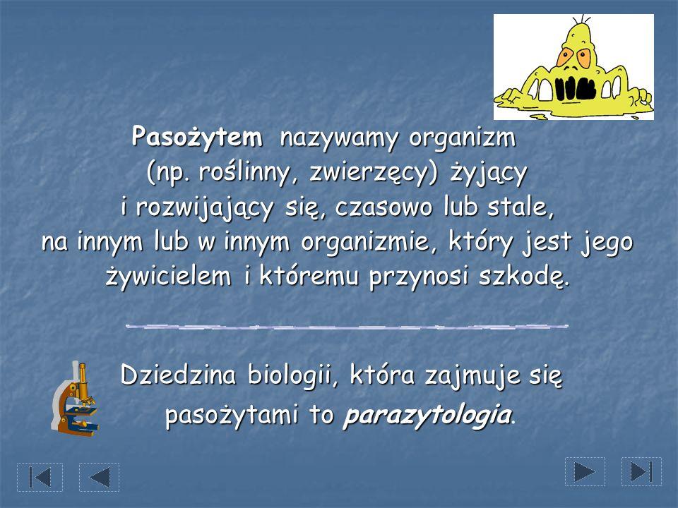 Pasożytem nazywamy organizm (np. roślinny, zwierzęcy) żyjący i rozwijający się, czasowo lub stale, na innym lub w innym organizmie, który jest jego ży