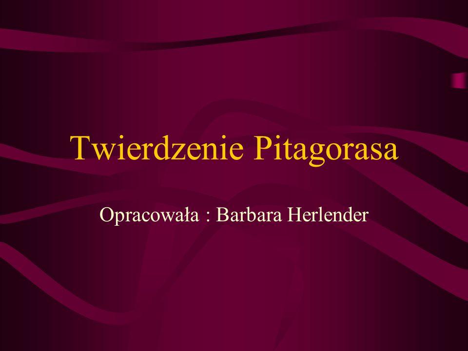 Twierdzenie Pitagorasa Opracowała : Barbara Herlender
