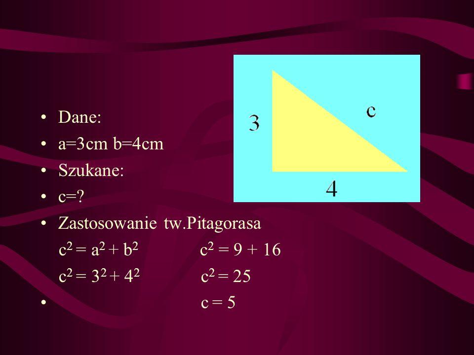 Dane: a=3cm b=4cm Szukane: c=? Zastosowanie tw.Pitagorasa c 2 = a 2 + b 2 c 2 = 9 + 16 c 2 = 3 2 + 4 2 c 2 = 25 c = 5