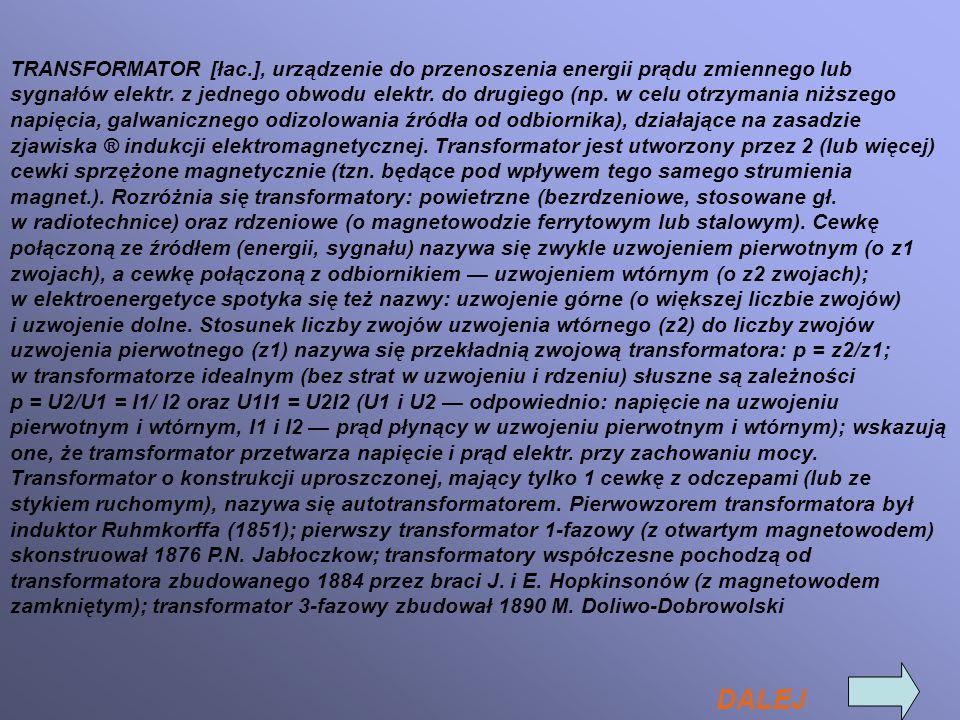 TRANSFORMATOR [łac.], urządzenie do przenoszenia energii prądu zmiennego lub sygnałów elektr. z jednego obwodu elektr. do drugiego (np. w celu otrzyma