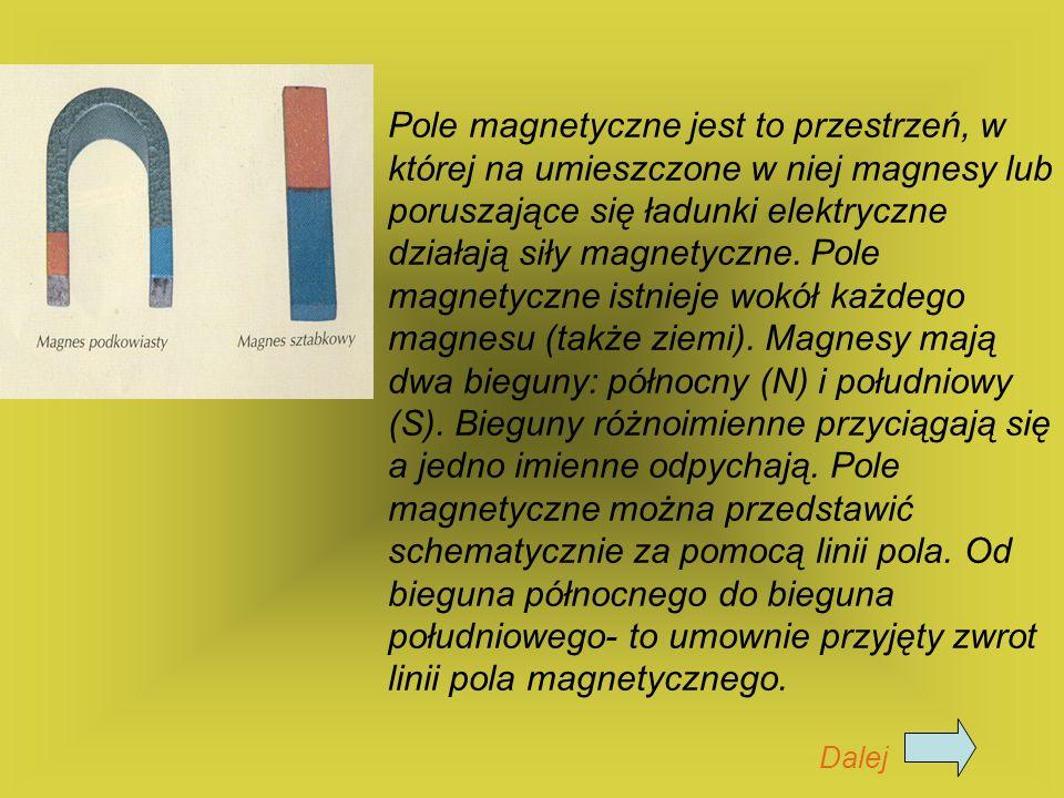Pole magnetyczne jest to przestrzeń, w której na umieszczone w niej magnesy lub poruszające się ładunki elektryczne działają siły magnetyczne. Pole ma