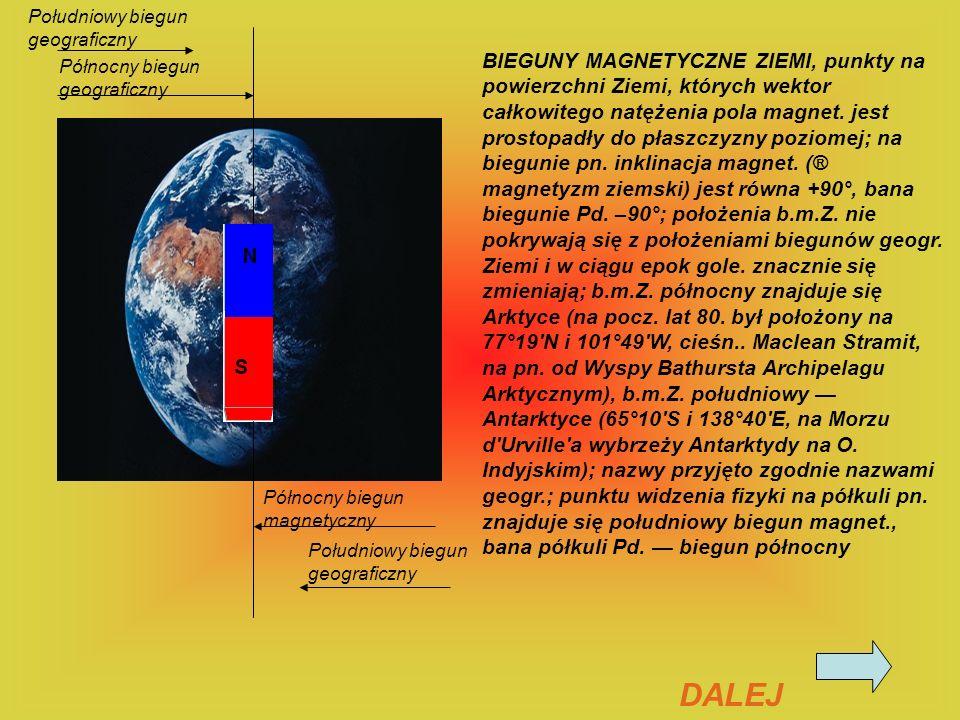 BIEGUNY MAGNETYCZNE ZIEMI, punkty na powierzchni Ziemi, których wektor całkowitego natężenia pola magnet. jest prostopadły do płaszczyzny poziomej; na