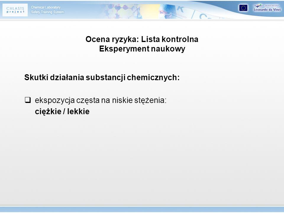 Ocena ryzyka: Lista kontrolna Eksperyment naukowy Skutki działania substancji chemicznych: ekspozycja częsta na niskie stężenia: ciężkie / lekkie