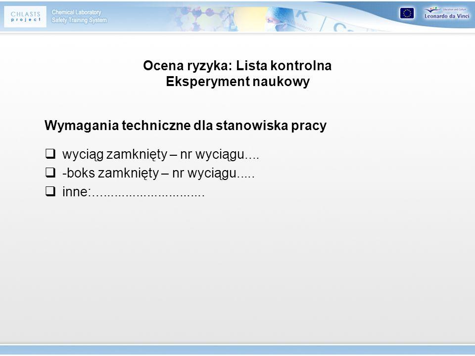 Ocena ryzyka: Lista kontrolna Eksperyment naukowy Wymagania techniczne dla stanowiska pracy wyciąg zamknięty – nr wyciągu.... -boks zamknięty – nr wyc