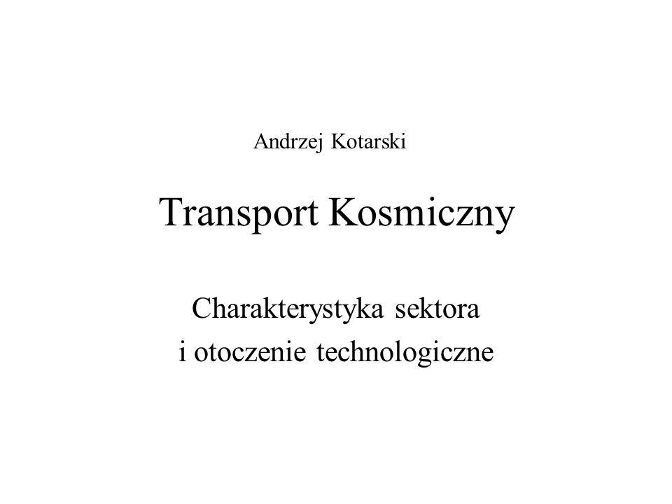 Transport Kosmiczny Charakterystyka sektora i otoczenie technologiczne Andrzej Kotarski