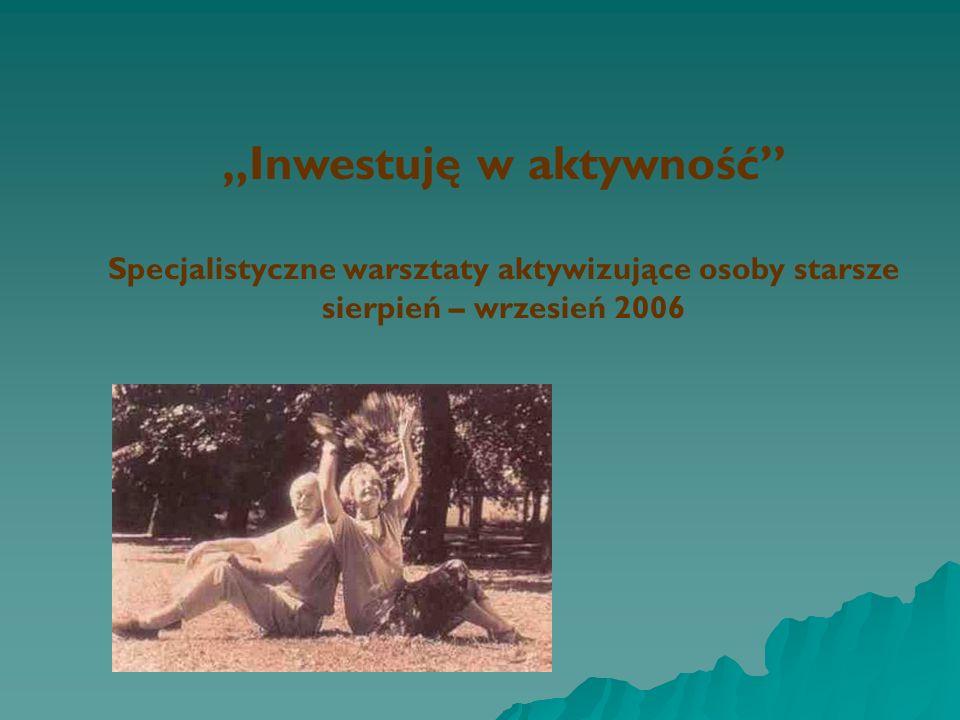 Inwestuję w aktywność Specjalistyczne warsztaty aktywizujące osoby starsze sierpień – wrzesień 2006