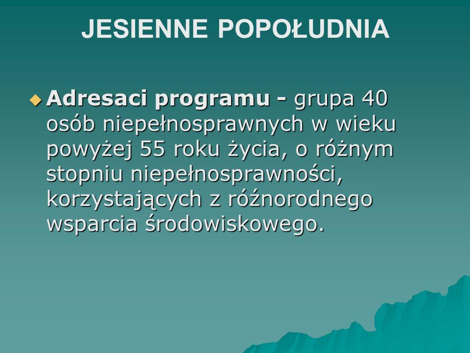 JESIENNE POPOŁUDNIA Adresaci programu - grupa 40 osób niepełnosprawnych w wieku powyżej 55 roku życia, o różnym stopniu niepełnosprawności, korzystają