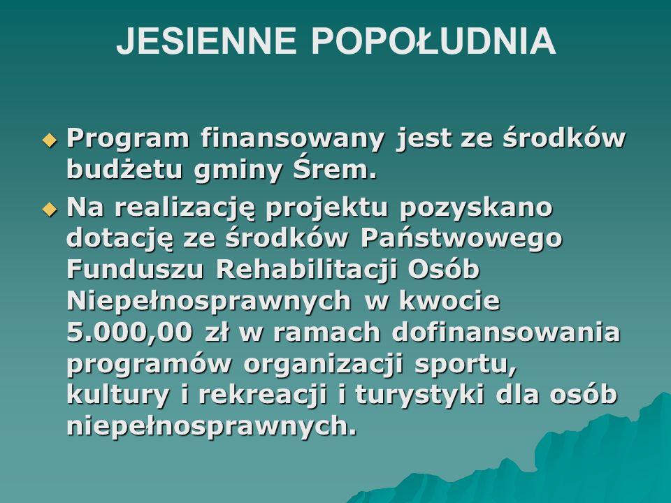 JESIENNE POPOŁUDNIA Program finansowany jest ze środków budżetu gminy Śrem. Program finansowany jest ze środków budżetu gminy Śrem. Na realizację proj
