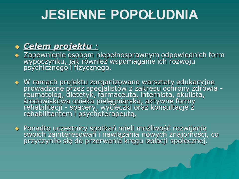 JESIENNE POPOŁUDNIA Celem projektu : Celem projektu : Zapewnienie osobom niepełnosprawnym odpowiednich form wypoczynku, jak również wspomaganie ich ro