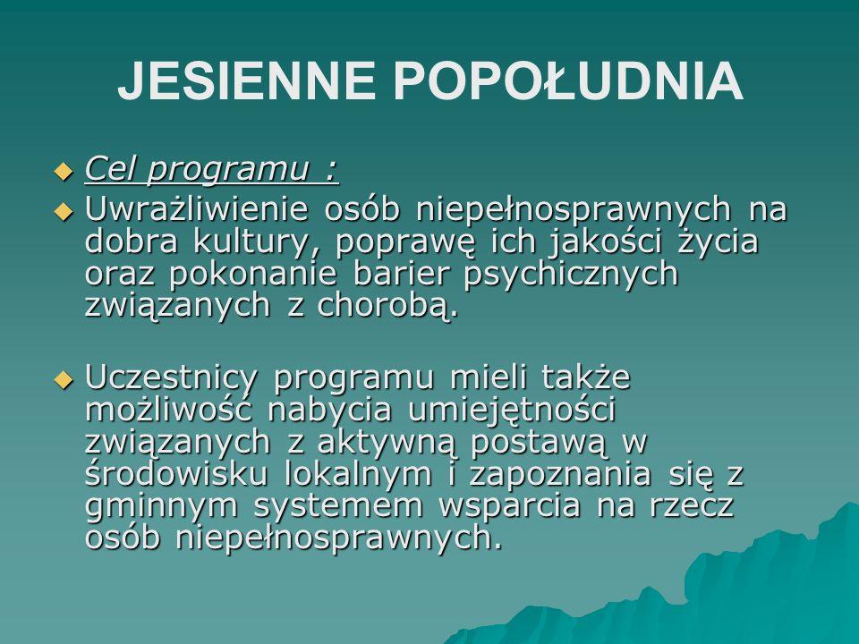 JESIENNE POPOŁUDNIA Cel programu : Cel programu : Uwrażliwienie osób niepełnosprawnych na dobra kultury, poprawę ich jakości życia oraz pokonanie bari