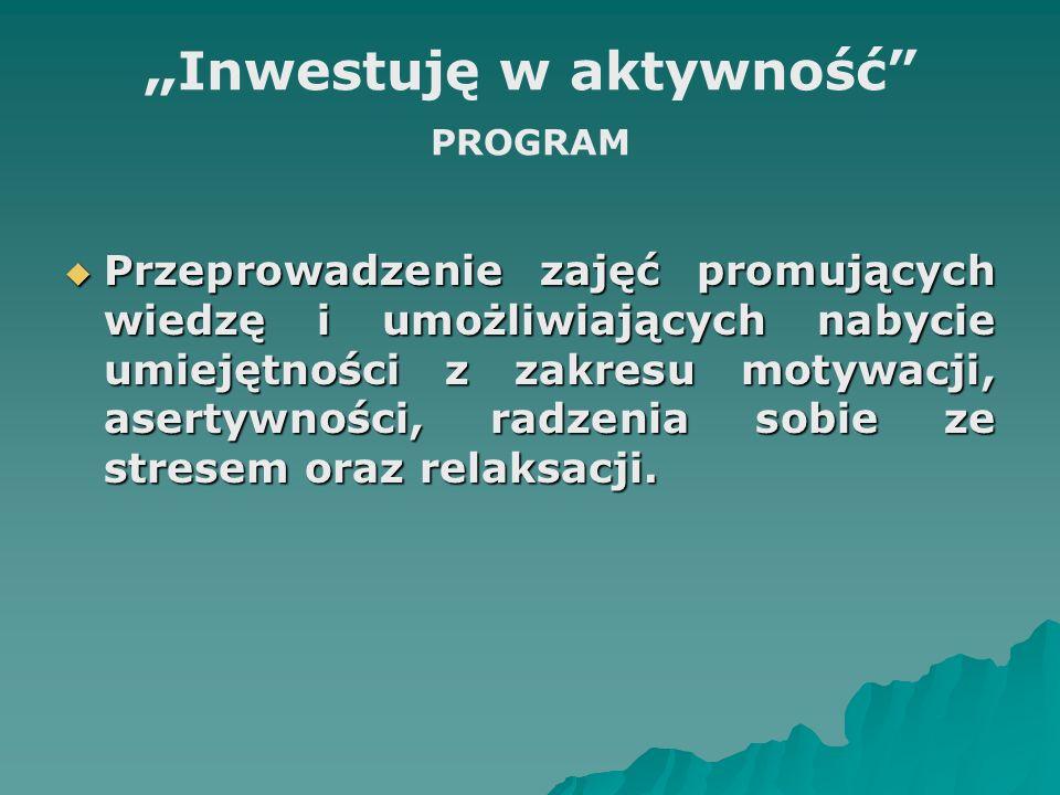 Inwestuję w aktywność PROGRAM Przeprowadzenie zajęć promujących wiedzę i umożliwiających nabycie umiejętności z zakresu motywacji, asertywności, radze