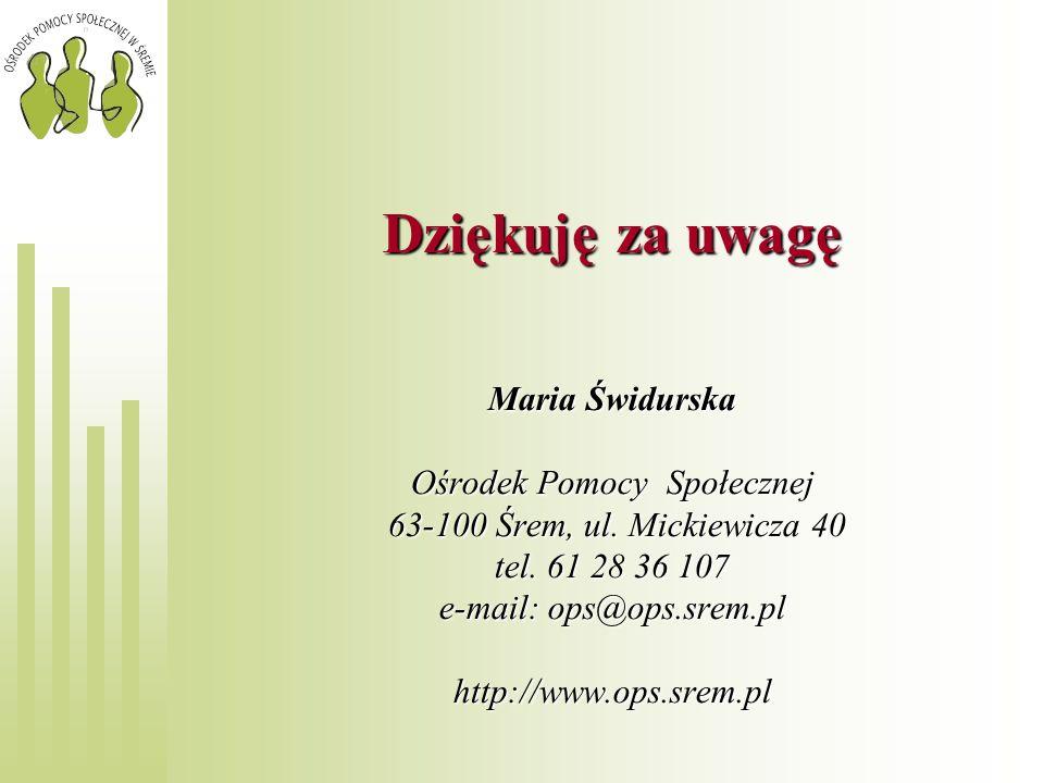 Dziękuję za uwagę Maria Świdurska Ośrodek Pomocy Społecznej 63-100 Śrem, ul. Mickiewicza 40 tel. 61 28 36 107 e-mail: ops@ops.srem.pl http://www.ops.s