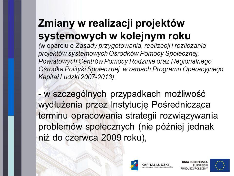 Zmiany w realizacji projektów systemowych w kolejnym roku (w oparciu o Zasady przygotowania, realizacji i rozliczania projektów systemowych Ośrodków Pomocy Społecznej, Powiatowych Centrów Pomocy Rodzinie oraz Regionalnego Ośrodka Polityki Społecznej w ramach Programu Operacyjnego Kapitał Ludzki 2007-2013): - w szczególnych przypadkach możliwość wydłużenia przez Instytucję Pośrednicząca terminu opracowania strategii rozwiązywania problemów społecznych (nie później jednak niż do czerwca 2009 roku),