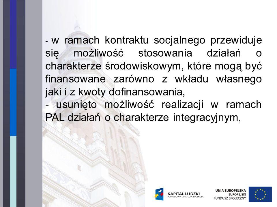 - w ramach kontraktu socjalnego przewiduje się możliwość stosowania działań o charakterze środowiskowym, które mogą być finansowane zarówno z wkładu własnego jaki i z kwoty dofinansowania, - usunięto możliwość realizacji w ramach PAL działań o charakterze integracyjnym,
