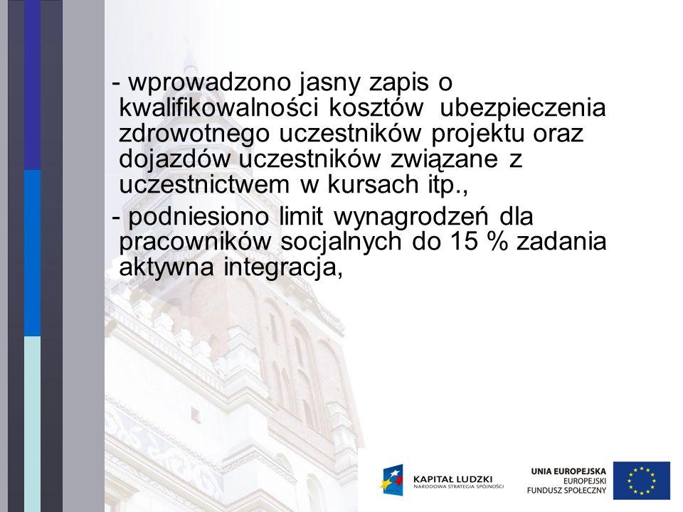 - wprowadzono jasny zapis o kwalifikowalności kosztów ubezpieczenia zdrowotnego uczestników projektu oraz dojazdów uczestników związane z uczestnictwem w kursach itp., - podniesiono limit wynagrodzeń dla pracowników socjalnych do 15 % zadania aktywna integracja,