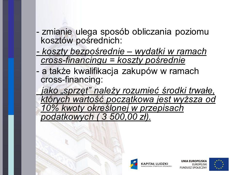 - zmianie ulega sposób obliczania poziomu kosztów pośrednich: - koszty bezpośrednie – wydatki w ramach cross-financingu = koszty pośrednie - a także kwalifikacja zakupów w ramach cross-financing: jako sprzęt należy rozumieć środki trwałe, których wartość początkowa jest wyższa od 10% kwoty określonej w przepisach podatkowych ( 3 500,00 zł).