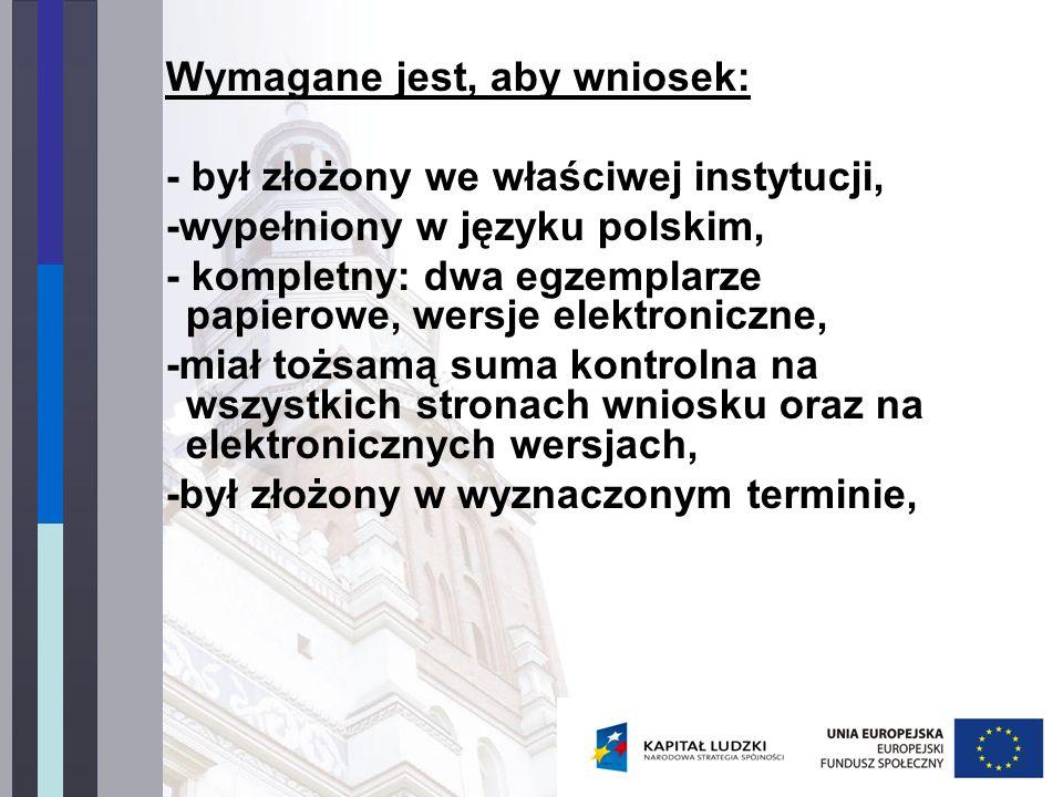 Wymagane jest, aby wniosek: - był złożony we właściwej instytucji, -wypełniony w języku polskim, - kompletny: dwa egzemplarze papierowe, wersje elektroniczne, -miał tożsamą suma kontrolna na wszystkich stronach wniosku oraz na elektronicznych wersjach, -był złożony w wyznaczonym terminie,
