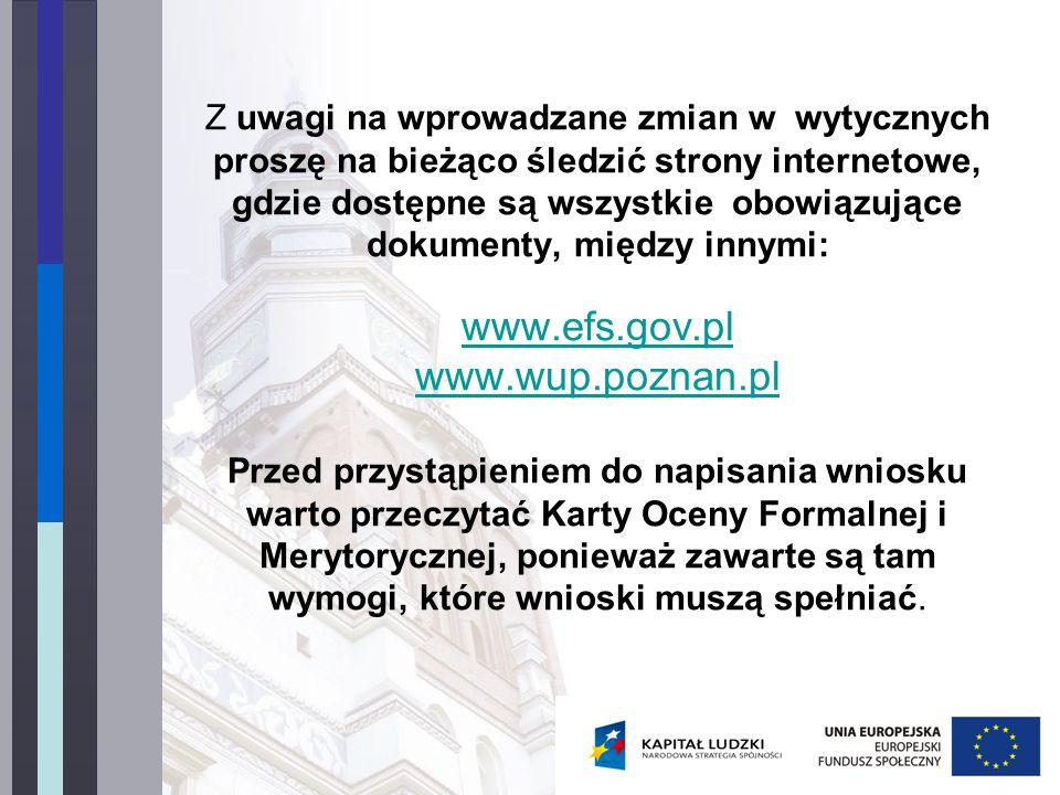 Z uwagi na wprowadzane zmian w wytycznych proszę na bieżąco śledzić strony internetowe, gdzie dostępne są wszystkie obowiązujące dokumenty, między innymi: www.efs.gov.pl www.wup.poznan.pl Przed przystąpieniem do napisania wniosku warto przeczytać Karty Oceny Formalnej i Merytorycznej, ponieważ zawarte są tam wymogi, które wnioski muszą spełniać.