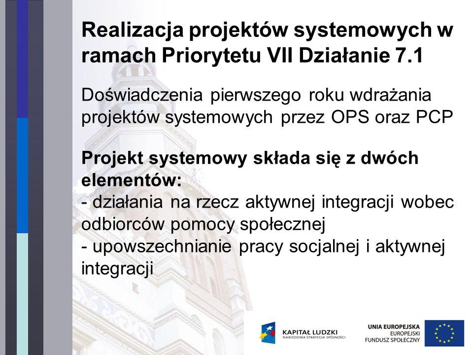 Realizacja projektów systemowych w ramach Priorytetu VII Działanie 7.1 Doświadczenia pierwszego roku wdrażania projektów systemowych przez OPS oraz PCP Projekt systemowy składa się z dwóch elementów: - działania na rzecz aktywnej integracji wobec odbiorców pomocy społecznej - upowszechnianie pracy socjalnej i aktywnej integracji
