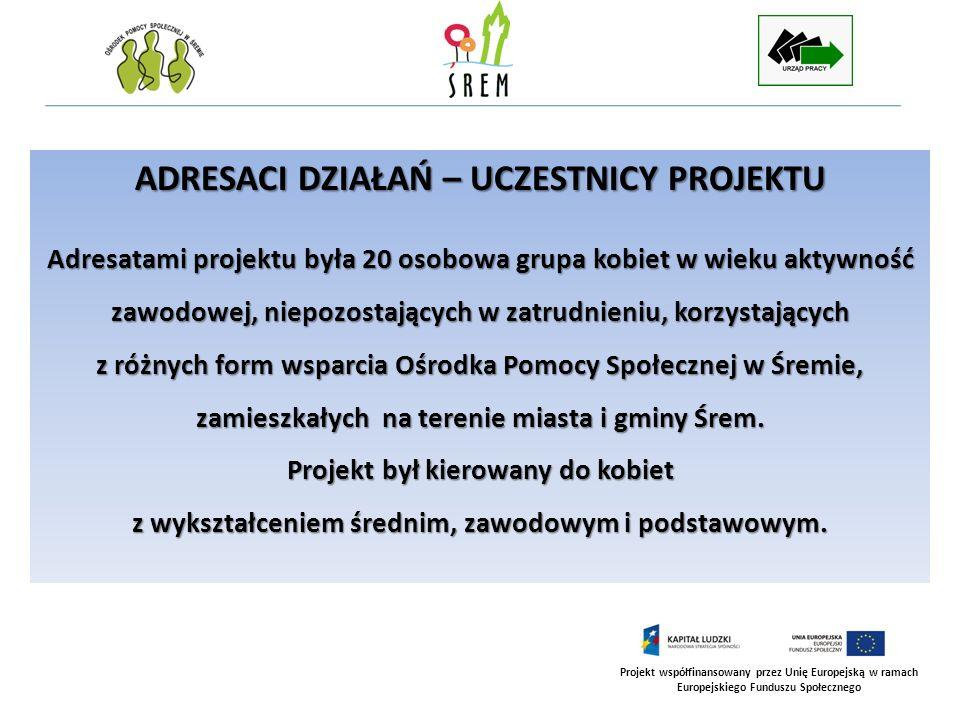 Projekt współfinansowany przez Unię Europejską w ramach Europejskiego Funduszu Społecznego ADRESACI DZIAŁAŃ – UCZESTNICY PROJEKTU Adresatami projektu
