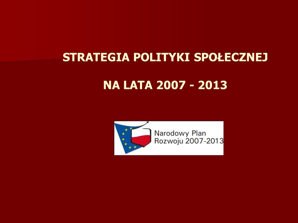 STRATEGIA POLITYKI SPOŁECZNEJ NA LATA 2007 - 2013