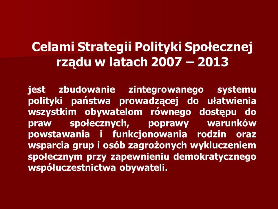 Celami Strategii Polityki Społecznej rządu w latach 2007 – 2013 jest zbudowanie zintegrowanego systemu polityki państwa prowadzącej do ułatwienia wszystkim obywatelom równego dostępu do praw społecznych, poprawy warunków powstawania i funkcjonowania rodzin oraz wsparcia grup i osób zagrożonych wykluczeniem społecznym przy zapewnieniu demokratycznego współuczestnictwa obywateli.