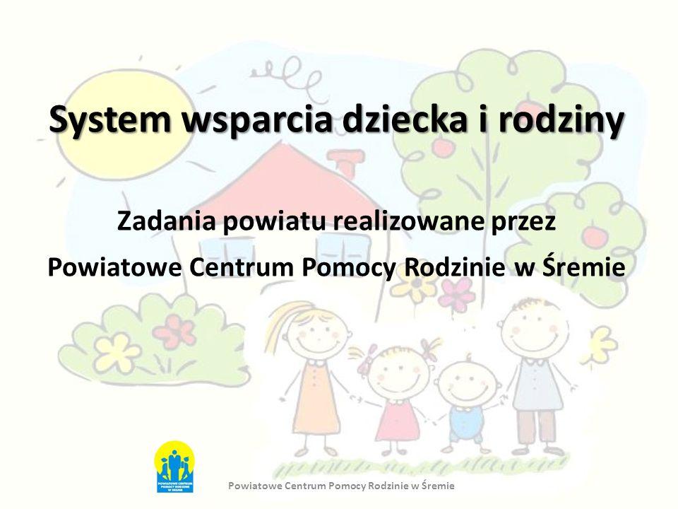 System wsparcia dziecka i rodziny Zadania powiatu realizowane przez Powiatowe Centrum Pomocy Rodzinie w Śremie