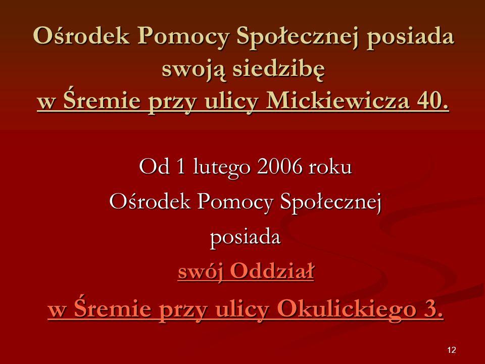 12 Ośrodek Pomocy Społecznej posiada swoją siedzibę w Śremie przy ulicy Mickiewicza 40. Od 1 lutego 2006 roku Ośrodek Pomocy Społecznej posiada swój O