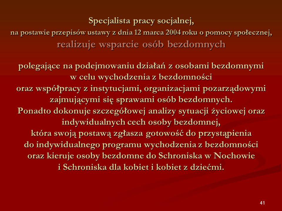 41 Specjalista pracy socjalnej, na postawie przepisów ustawy z dnia 12 marca 2004 roku o pomocy społecznej, realizuje wsparcie osób bezdomnych polegaj