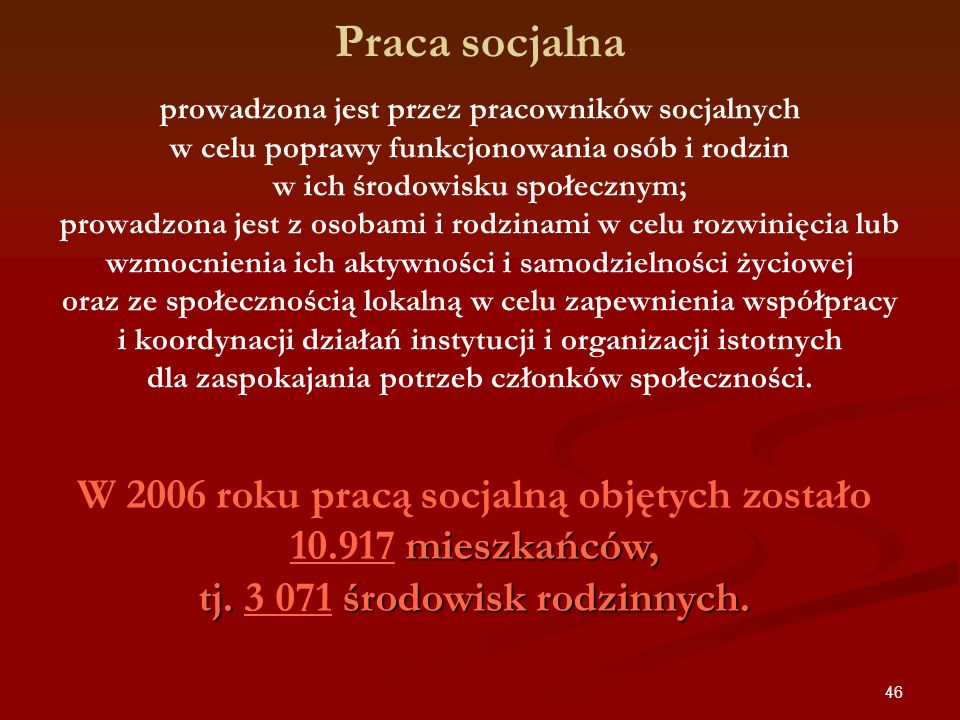 46 Praca socjalna prowadzona jest przez pracowników socjalnych w celu poprawy funkcjonowania osób i rodzin w ich środowisku społecznym; prowadzona jes