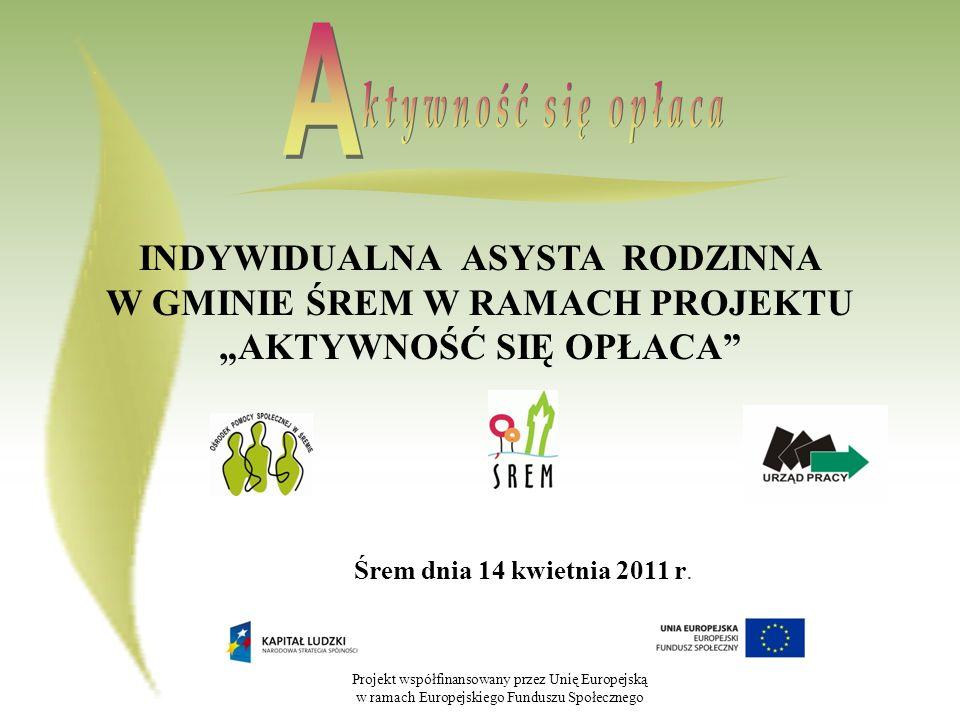 Projekt współfinansowany przez Unię Europejską w ramach Europejskiego Funduszu Społecznego PILOTAŻOWY PROGRAM INDYWIDUALNEJ ASYSTY RODZINNEJ W OŚRODKU POMOCY SPOŁECZNEJ W ŚREMIE Intensyfikacja działań na rzecz rodzin wieloproblemowych, wychowujących małoletnie dzieci, zagrożonych marginalizacją.